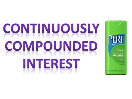 CONTINUOUSLY COMPOUNDED INTEREST FORMULA amount at the end Principal (amount at start) annual interest rate (as a decimal) time (in years)