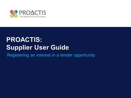 PROACTIS: Supplier User Guide Registering an interest in a tender opportunity.