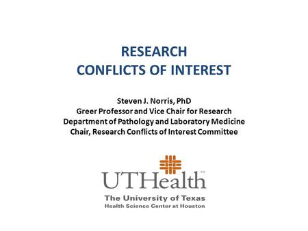 RESEARCH CONFLICTS OF INTEREST Steven J. Norris, PhD Greer Professor and Vice Chair for Research Department of Pathology and Laboratory Medicine Chair,