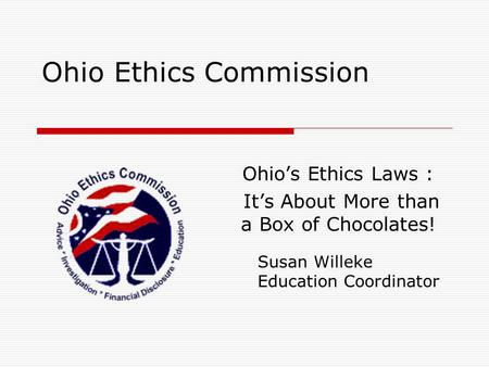 Ohio Ethics Commission Ohio's Ethics Laws : It's About More than a Box of Chocolates! Susan Willeke Education Coordinator.