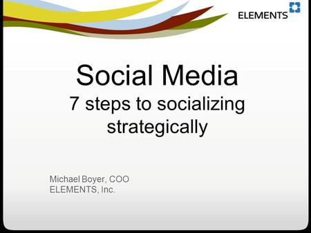 Social Media 7 steps to socializing strategically Michael Boyer, COO ELEMENTS, Inc.