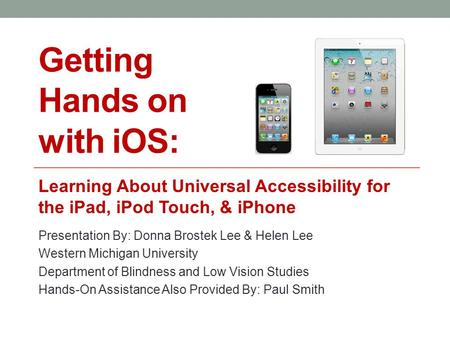 Getting Hands on with iOS: Learning About Universal Accessibility for the iPad, iPod Touch, & iPhone Presentation By: Donna Brostek Lee & Helen Lee Western.