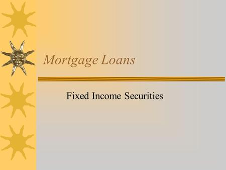 Mortgage Loans Fixed Income Securities. Outline  What is a mortgage?  Major Originators  Alternative Mortgage Instruments  Prepayments and their impacts.