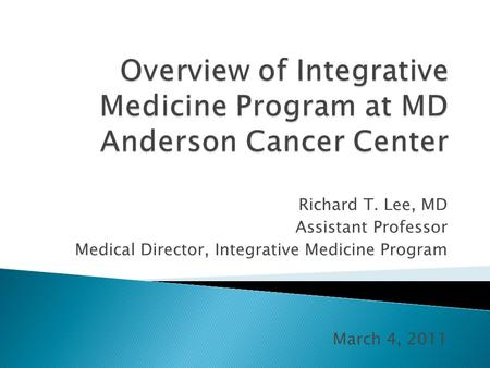 Richard T. Lee, MD Assistant Professor Medical Director, Integrative Medicine Program March 4, 2011.