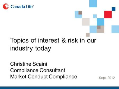 Sept. 2012 Topics of interest & risk in our industry today Christine Scaini Compliance Consultant Market Conduct Compliance.