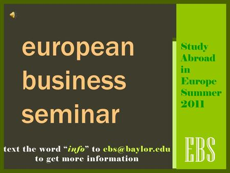 "EBS text the word ""info"" to to get more information european business seminar Study Abroad in Europe Summer 2011."