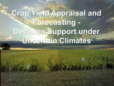 Crop Yield Appraisal and Forecasting - Decision Support under Uncertain Climates.