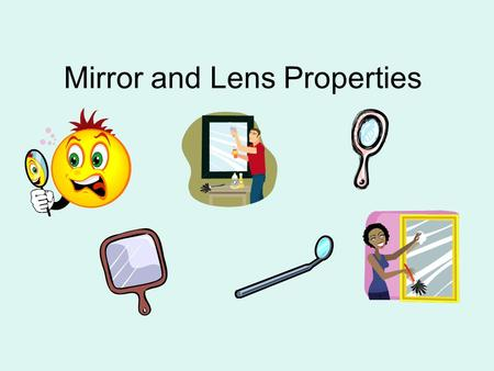 Mirror and Lens Properties. Image Properties/Characteristics Image Type: Real or Virtual Image Orientation: Erect or Inverted Image Size: Smaller, Larger,