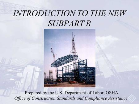 INTRODUCTION TO THE NEW SUBPART R Prepared by the U.S. Department of Labor, OSHA Office of Construction Standards and Compliance Assistance.