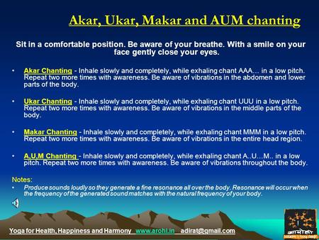 Yoga for Health, Happiness and Harmony  Akar, Ukar, Makar and AUM chanting Sit in a comfortable position. Be.