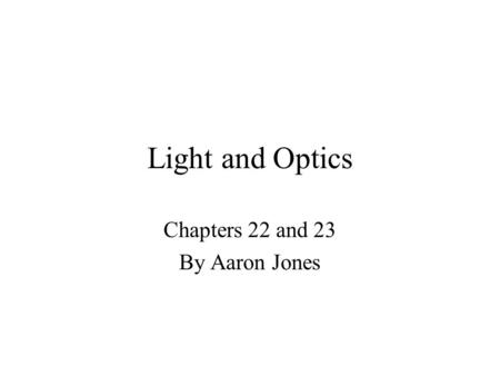 Light and Optics Chapters 22 and 23 By Aaron Jones.