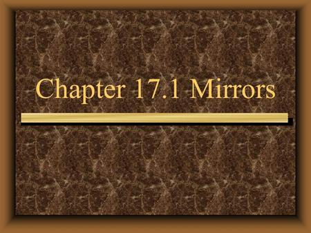 Chapter 17.1 Mirrors. Mirrors have been used for thousands of years. Polished metal was used to reflect The usage of today was made possible by Jean Foucault.