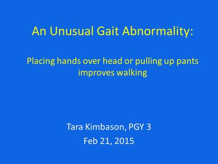 An Unusual Gait Abnormality: Placing hands over head or pulling up pants improves walking MRN#00275498 Tara Kimbason, PGY 3 Feb 21, 2015.