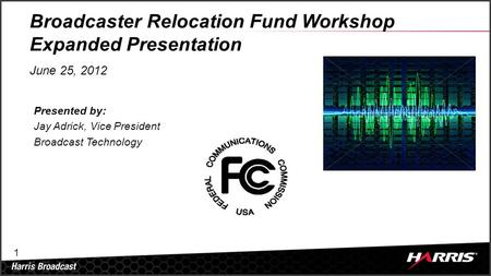 1 Broadcaster Relocation Fund Workshop Expanded Presentation June 25, 2012 Presented by: Jay Adrick, Vice President Broadcast Technology.