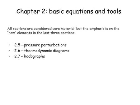 Chapter 2: basic equations and tools 2.5 – pressure perturbations 2.6 – thermodynamic diagrams 2.7 - hodographs All sections are considered core material,