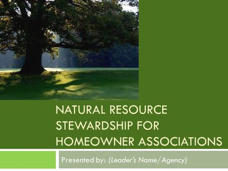 NATURAL RESOURCE STEWARDSHIP FOR HOMEOWNER ASSOCIATIONS Presented by: (Leader's Name/Agency)
