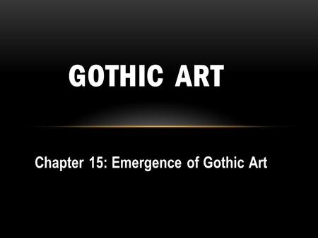 Chapter 15: Emergence of Gothic Art GOTHIC ART. GOTHIC: mid-12 th to end of 15 th c. Goths and other barbarians had brought about the fall of Rome Critics.