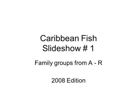 Caribbean Fish Slideshow # 1 Family groups from A - R 2008 Edition.