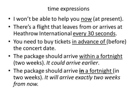 Time expressions I won't be able to help you now (at present). There's a flight that leaves from or arrives at Heathrow International every 30 seconds.