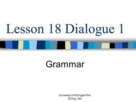 Lesson 18 Dialogue 1 Grammar University of Michigan Flint Zhong, Yan.