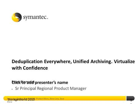 Click to add presenter's name Symantec Backup Exec™ 2010: Protect More, Store Less, Save More 1 Deduplication Everywhere, Unified Archiving. Virtualize.