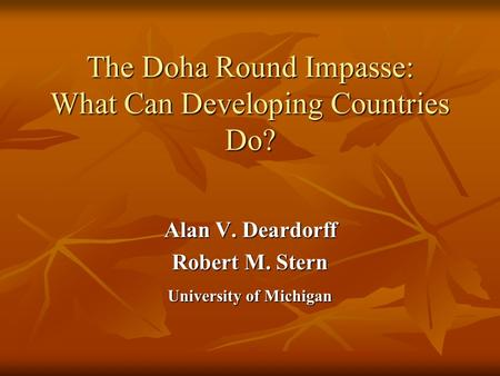 The Doha Round Impasse: What Can Developing Countries Do? Alan V. Deardorff Robert M. Stern University of Michigan.
