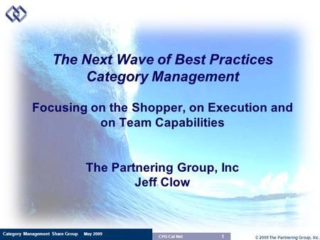 Category Management Share Group May 2009 © 2009 The Partnering Group, Inc. 1 CPG Cat Net The Next Wave of Best Practices Category Management Focusing on.
