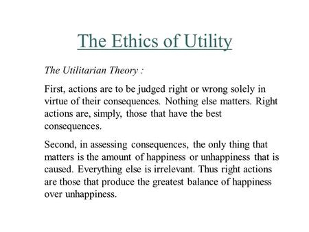 The Ethics of Utility The Utilitarian Theory : First, actions are to be judged right or wrong solely in virtue of their consequences. Nothing else matters.