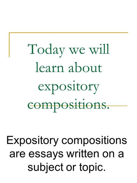 Today we will learn about expository compositions. Expository compositions are essays written on a subject or topic.
