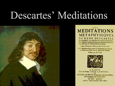Descartes' Meditations. Four bulldozers of doubt: –I can't trust my senses –I could be crazy –I could be dreaming –A malicious demon could be out to fool.