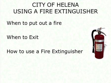 CITY OF HELENA USING A FIRE EXTINGUISHER When to put out a fire When to Exit How to use a Fire Extinguisher.