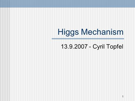 1 Higgs Mechanism 13.9.2007 - Cyril Topfel. 2 What to expect from this Presentation (Table of Contents) Some very limited theory explanation Higgs at.