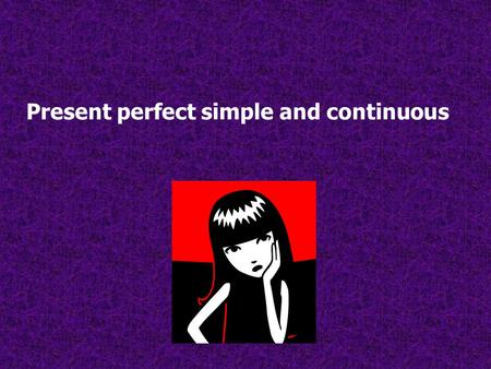 Present perfect simple and continuous. Present perfect simple It is used to que express what a person has done in an unspecified time. Ie. I HAVE SEEN.