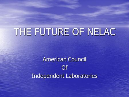 THE FUTURE OF NELAC American Council Of Independent Laboratories.