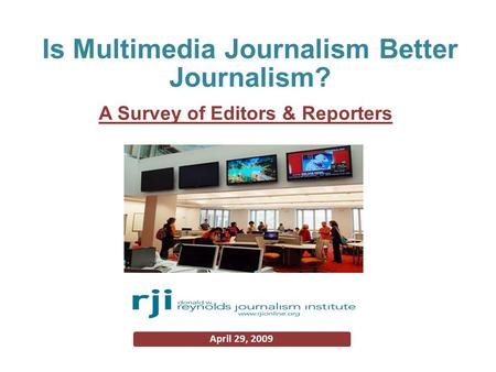 A Survey of Editors & Reporters April 29, 2009 Is Multimedia Journalism Better Journalism?
