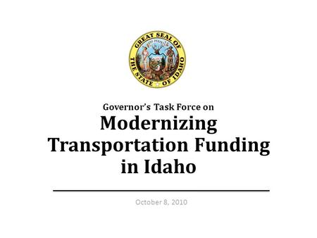Transportation Funding Taskforce — Oct. 8, 20101 Governor's Task Force on Modernizing Transportation Funding in Idaho 1 October 8, 2010.