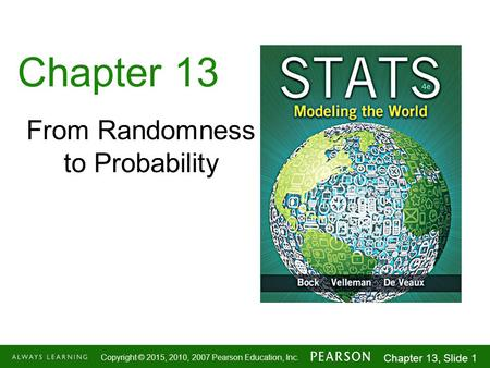 1-1 Copyright © 2015, 2010, 2007 Pearson Education, Inc. Chapter 13, Slide 1 Chapter 13 From Randomness to Probability.