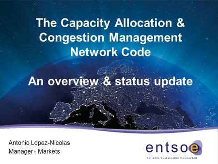 The Capacity Allocation & Congestion Management Network Code An overview & status update Antonio Lopez-Nicolas Manager - Markets.