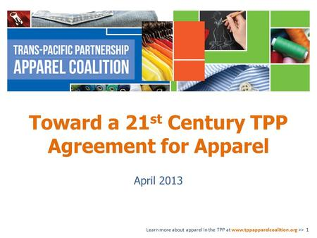 Toward a 21 st Century TPP Agreement for Apparel April 2013 Learn more about apparel in the TPP at www.tppapparelcoalition.org >> 1.