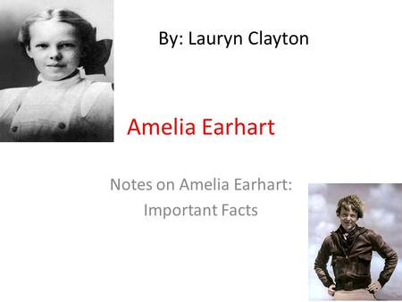 Amelia Earhart Notes on Amelia Earhart: Important Facts By: Lauryn Clayton.