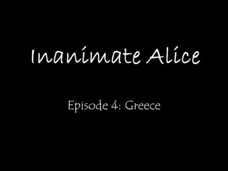 Inanimate Alice Episode 4: Greece My name is Alice. I'm 15 years old. >>