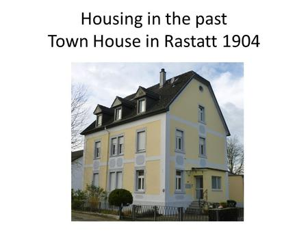 Housing in the past Town House in Rastatt 1904. Rastatt is a town of about 40000 inhabitants in the south of Baden- Württemberg/Germany. The river Rhine.