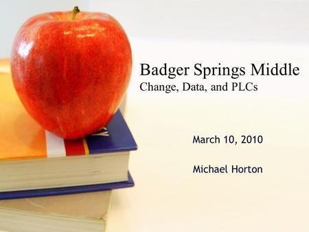 March 10, 2010 Michael Horton Badger Springs Middle Change, Data, and PLCs.