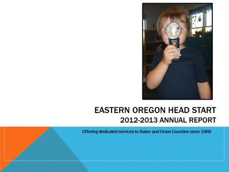 EASTERN OREGON HEAD START 2012-2013 ANNUAL REPORT Offering dedicated services to Baker and Union Counties since 1968.