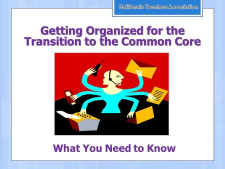 Getting Organized for the Transition to the Common Core What You Need to Know.