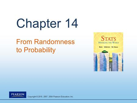 Copyright © 2010, 2007, 2004 Pearson Education, Inc. Chapter 14 From Randomness to Probability.