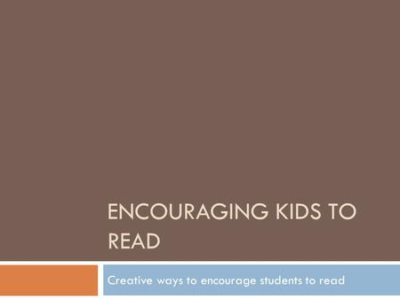 ENCOURAGING KIDS TO READ Creative ways to encourage students to read.