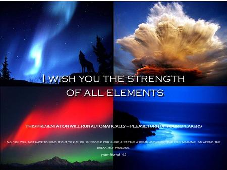 I wish you the strength of all elements I wish you the strength of all elements THIS PRESENTATION WILL RUN AUTOMATICALLY – PLEASE TURN UP YOUR SPEAKERS.