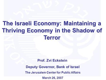 The Israeli Economy: Maintaining a Thriving Economy in the Shadow of Terror Prof. Zvi Eckstein Deputy Governor, Bank of Israel The Jerusalem Center for.