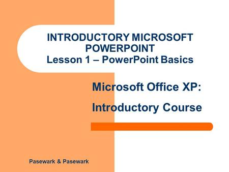 Pasewark & Pasewark Microsoft Office XP: Introductory Course INTRODUCTORY MICROSOFT POWERPOINT Lesson 1 – PowerPoint Basics.